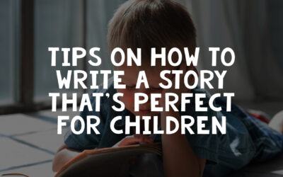 Tips on How to Write a Story That's Perfect for Children